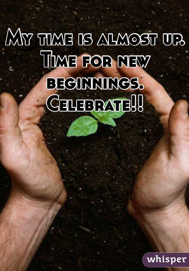 My time is almost up. Time for new beginnings. Celebrate!!