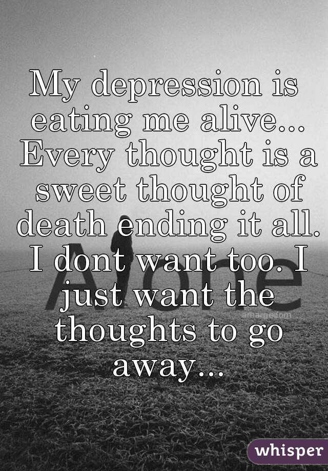 My depression is eating me alive... Every thought is a sweet thought of death ending it all. I dont want too. I just want the thoughts to go away...