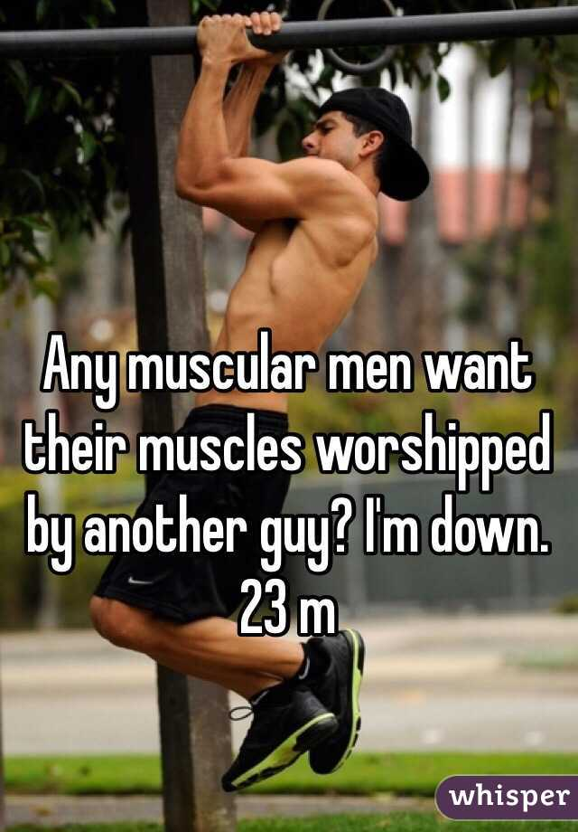 Any muscular men want their muscles worshipped by another guy? I'm down. 23 m