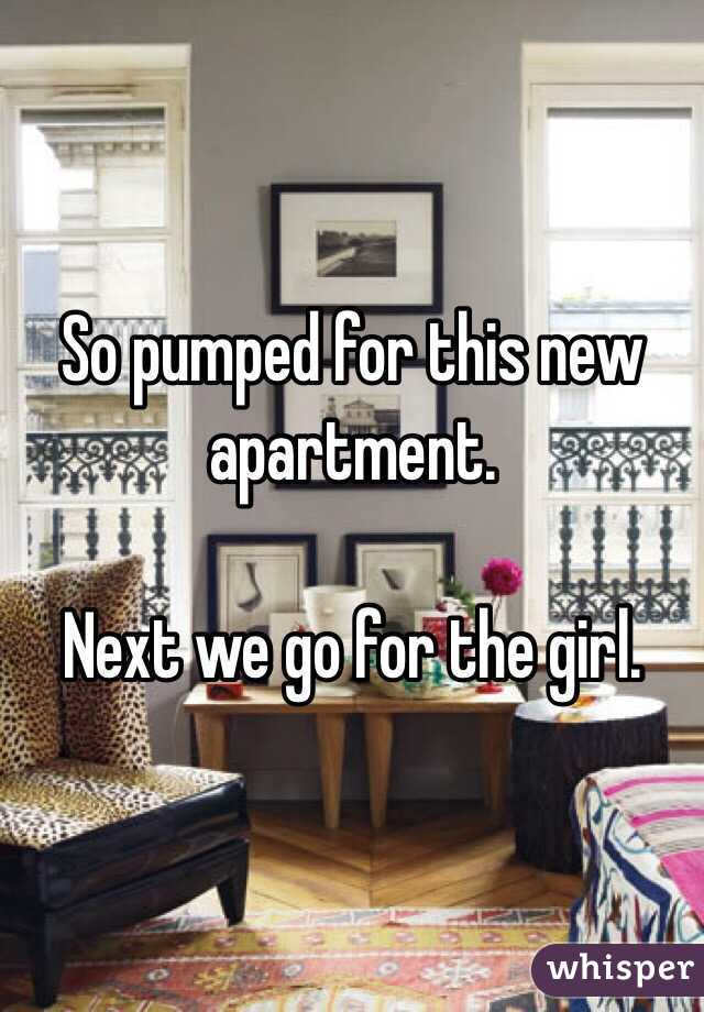 So pumped for this new apartment.   Next we go for the girl.
