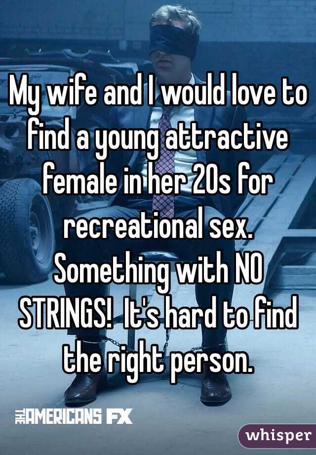 My wife and I would love to find a young attractive female in her 20s for recreational sex.   Something with NO STRINGS!  It's hard to find the right person.