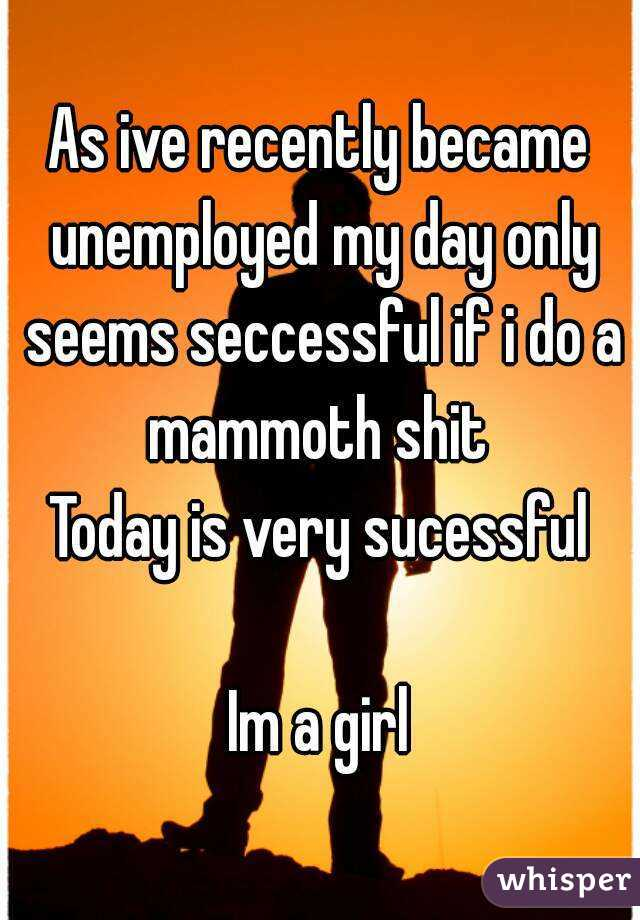 As ive recently became unemployed my day only seems seccessful if i do a mammoth shit  Today is very sucessful  Im a girl