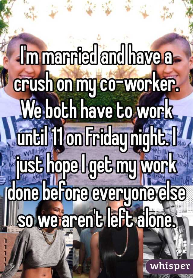 I'm married and have a crush on my co-worker. We both have to work until 11 on Friday night. I just hope I get my work done before everyone else so we aren't left alone.