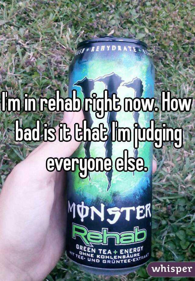 I'm in rehab right now. How bad is it that I'm judging everyone else.
