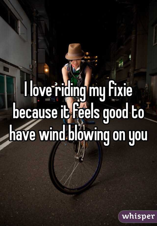 I love riding my fixie because it feels good to have wind blowing on you