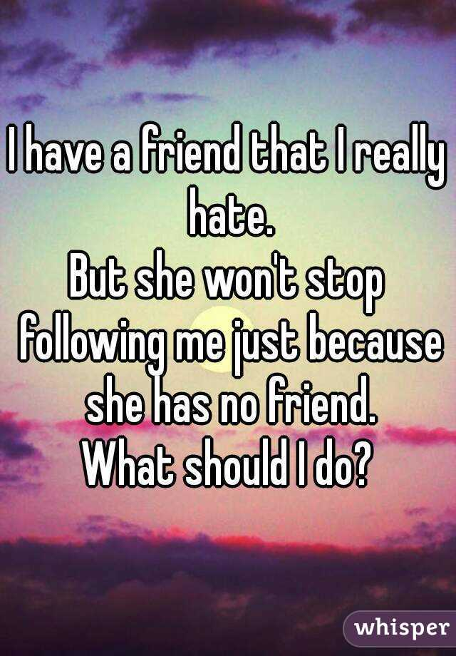 I have a friend that I really hate. But she won't stop following me just because she has no friend. What should I do?