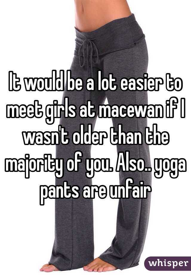 It would be a lot easier to meet girls at macewan if I wasn't older than the majority of you. Also.. yoga pants are unfair