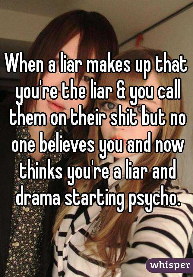 When a liar makes up that you're the liar & you call them on their shit but no one believes you and now thinks you're a liar and drama starting psycho.