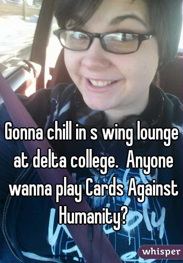 Gonna chill in s wing lounge at delta college.  Anyone wanna play Cards Against Humanity?