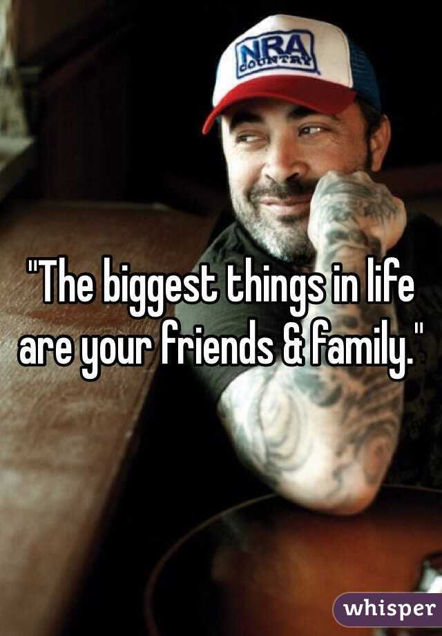 """The biggest things in life are your friends & family."""