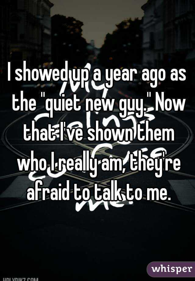 "I showed up a year ago as the ""quiet new guy."" Now that I've shown them who I really am, they're afraid to talk to me."