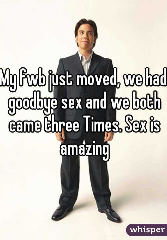 My fwb just moved, we had goodbye sex and we both came three Times. Sex is amazing