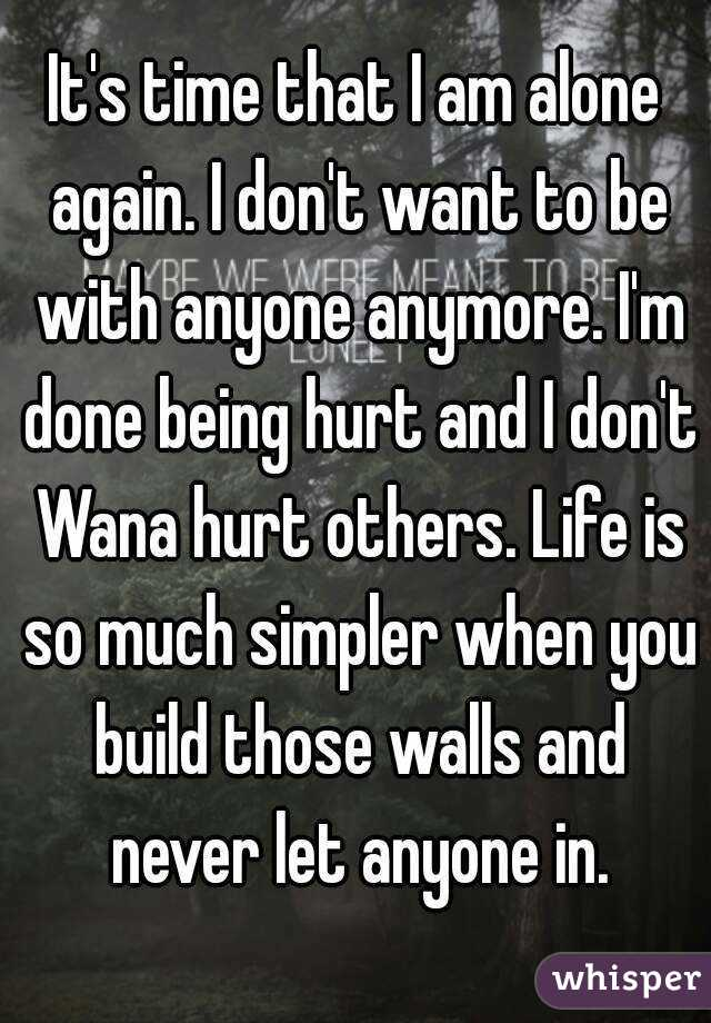 It's time that I am alone again. I don't want to be with anyone anymore. I'm done being hurt and I don't Wana hurt others. Life is so much simpler when you build those walls and never let anyone in.