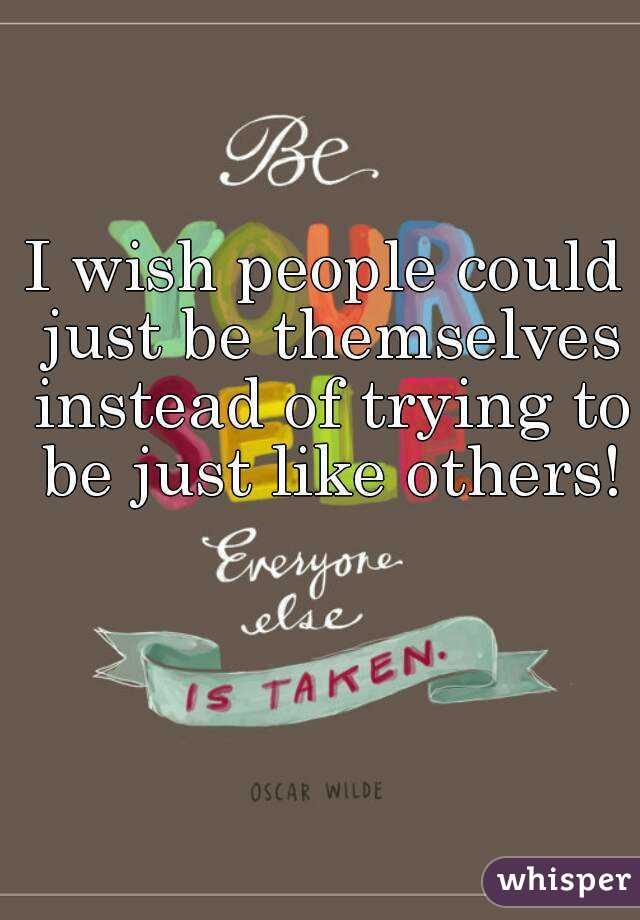 I wish people could just be themselves instead of trying to be just like others!