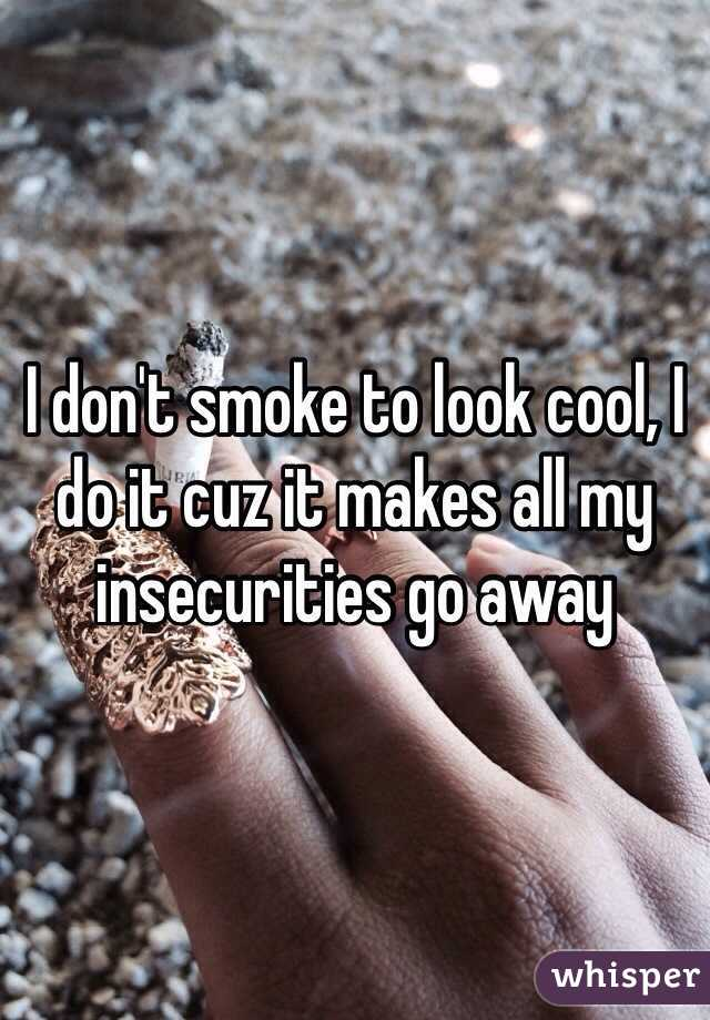 I don't smoke to look cool, I do it cuz it makes all my insecurities go away