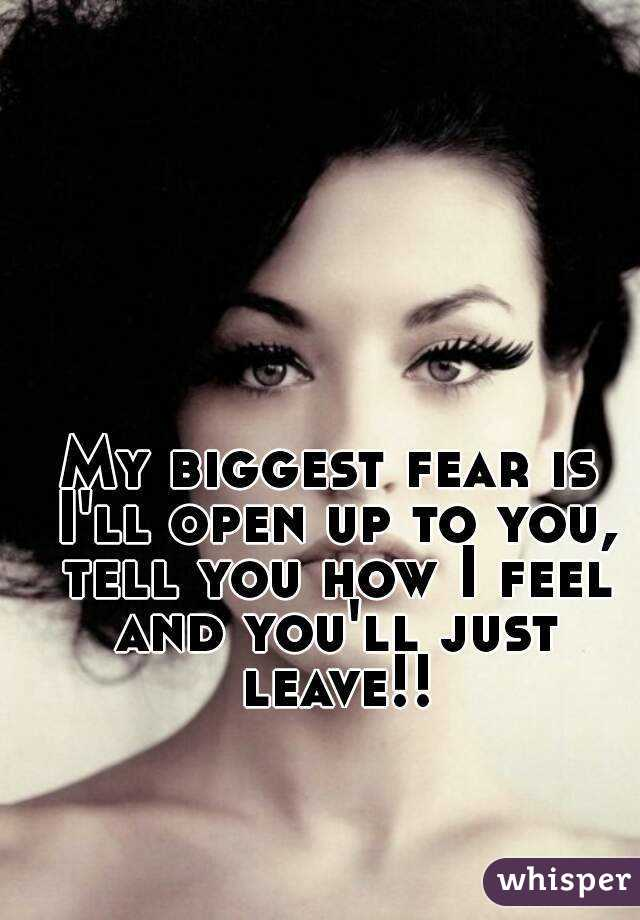 My biggest fear is I'll open up to you, tell you how I feel and you'll just leave!!