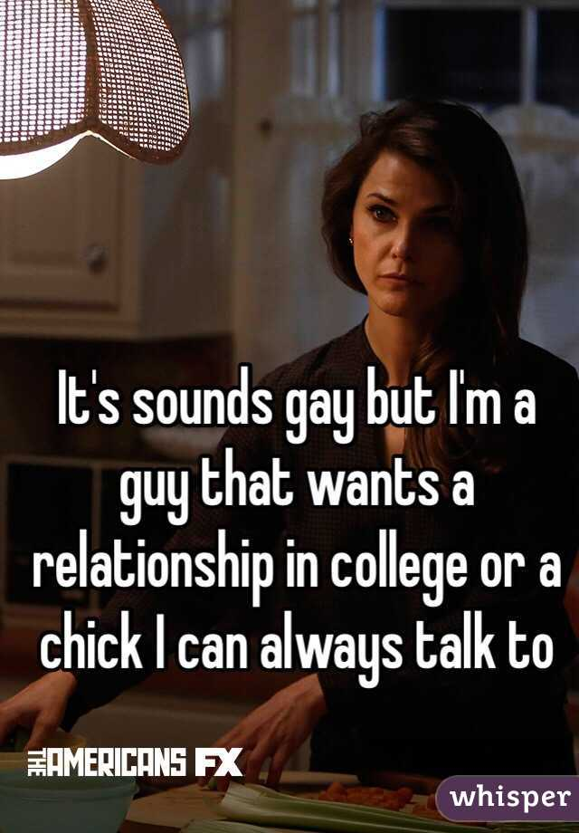 It's sounds gay but I'm a guy that wants a relationship in college or a chick I can always talk to