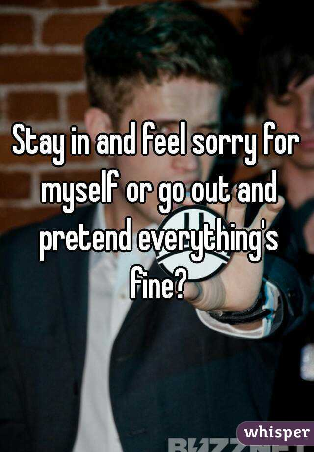 Stay in and feel sorry for myself or go out and pretend everything's fine?