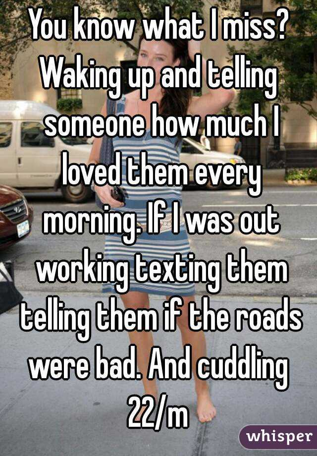You know what I miss? Waking up and telling someone how much I loved them every morning. If I was out working texting them telling them if the roads were bad. And cuddling  22/m