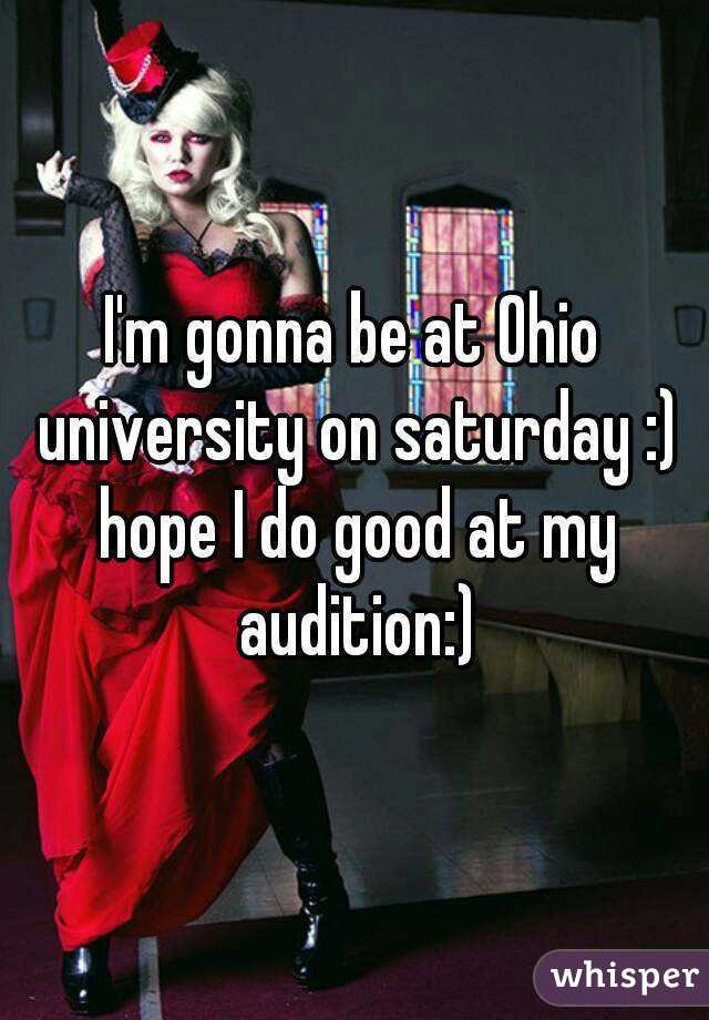 I'm gonna be at Ohio university on saturday :) hope I do good at my audition:)