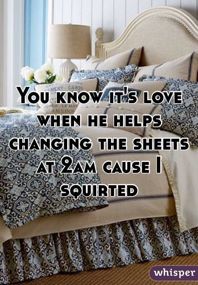 You know it's love when he helps changing the sheets at 2am cause I squirted