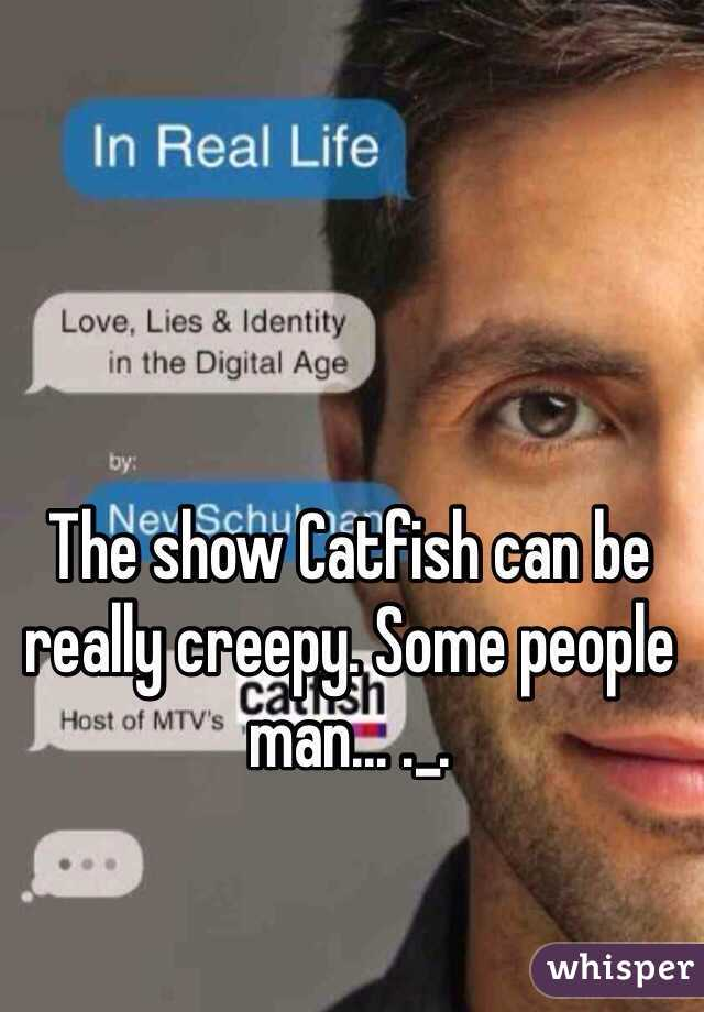 The show Catfish can be really creepy. Some people man... ._.