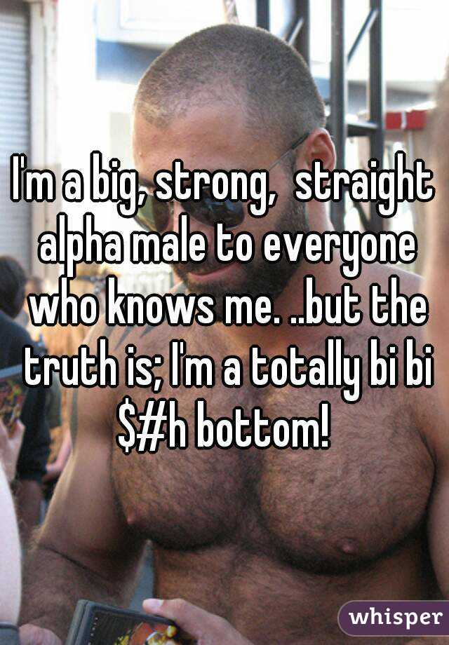 I'm a big, strong,  straight alpha male to everyone who knows me. ..but the truth is; I'm a totally bi bi $#h bottom!