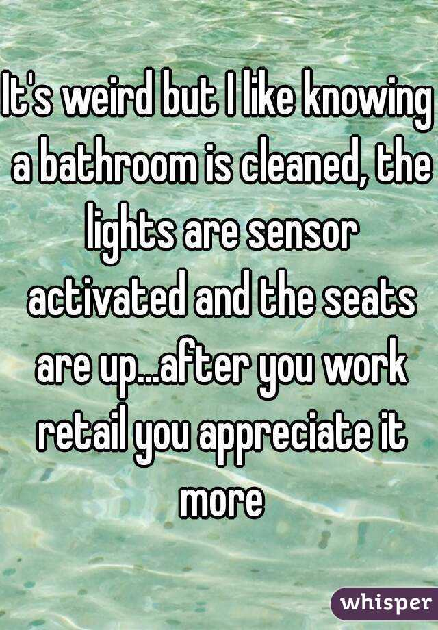 It's weird but I like knowing a bathroom is cleaned, the lights are sensor activated and the seats are up...after you work retail you appreciate it more