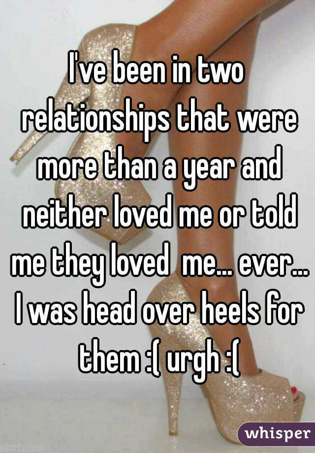 I've been in two relationships that were more than a year and neither loved me or told me they loved  me... ever... I was head over heels for them :( urgh :(