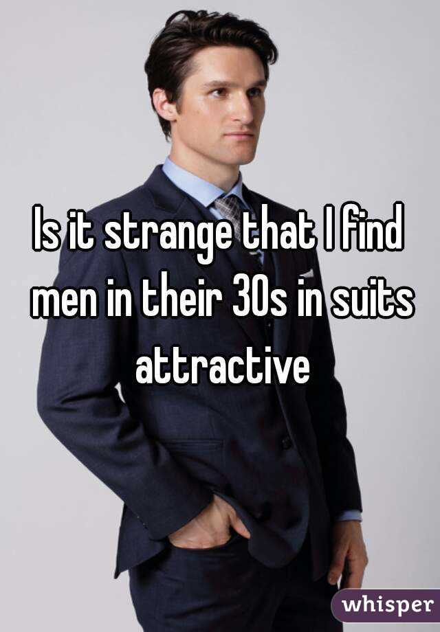 Is it strange that I find men in their 30s in suits attractive
