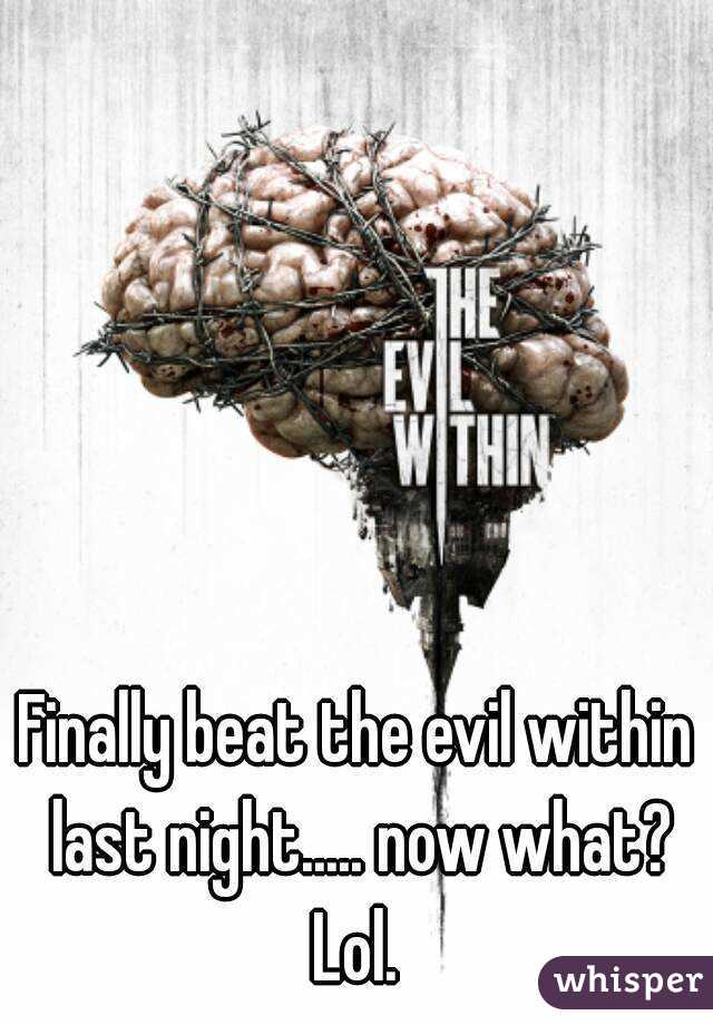 Finally beat the evil within last night..... now what? Lol.