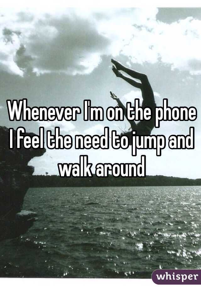 Whenever I'm on the phone I feel the need to jump and walk around
