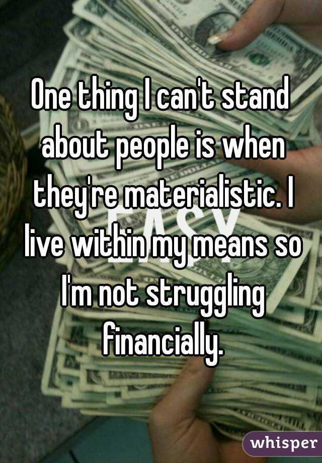 One thing I can't stand about people is when they're materialistic. I live within my means so I'm not struggling financially.