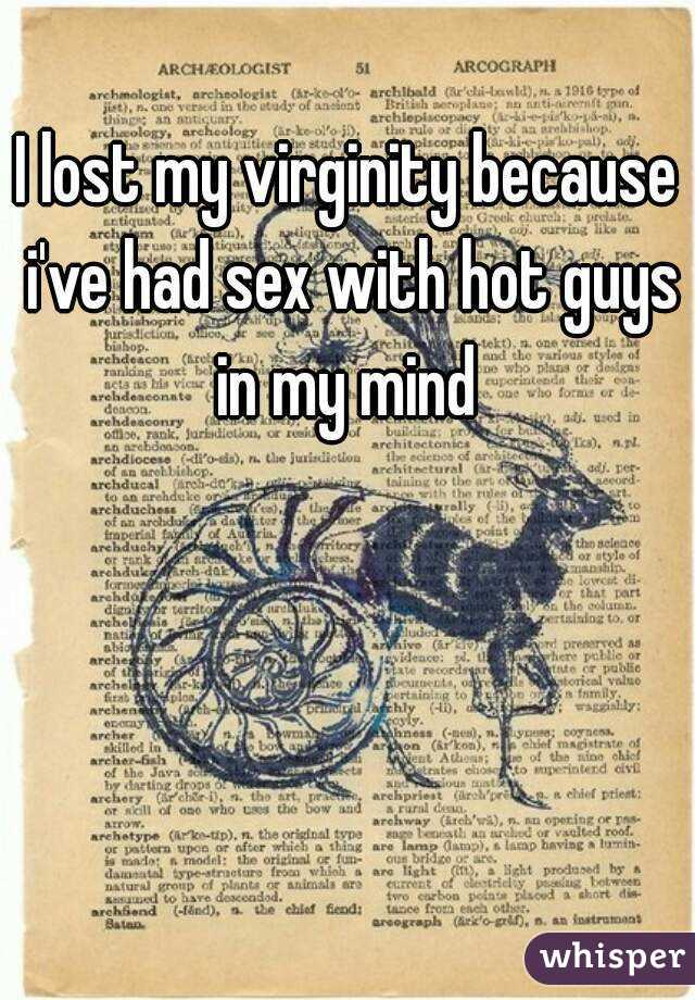 I lost my virginity because i've had sex with hot guys in my mind