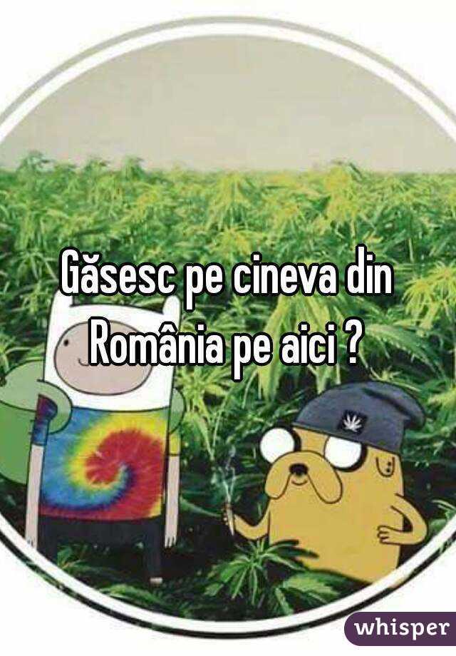 Găsesc pe cineva din România pe aici ?