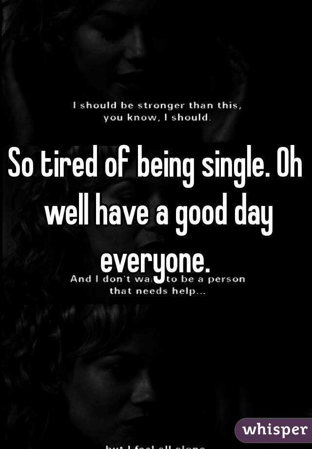 So tired of being single. Oh well have a good day everyone.