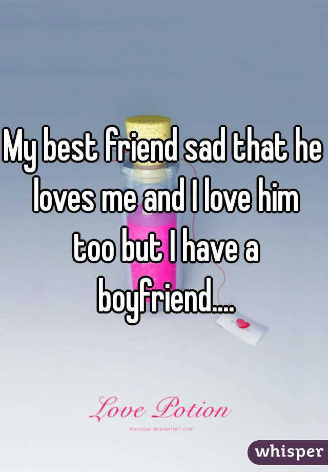 My best friend sad that he loves me and I love him too but I have a boyfriend....