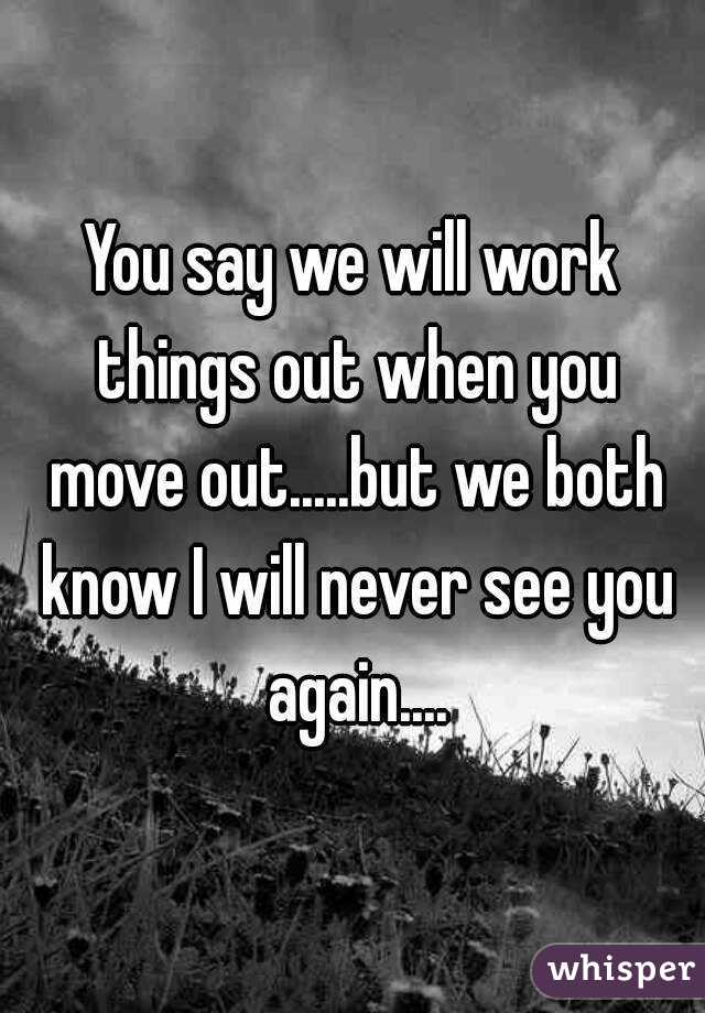 You say we will work things out when you move out.....but we both know I will never see you again....