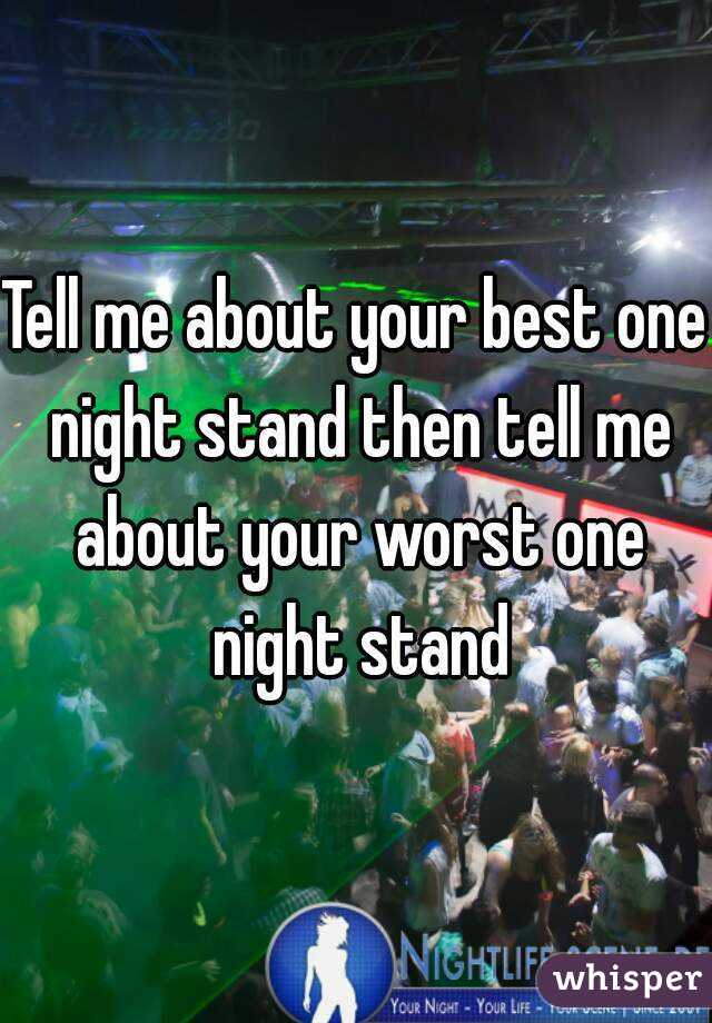 Tell me about your best one night stand then tell me about your worst one night stand