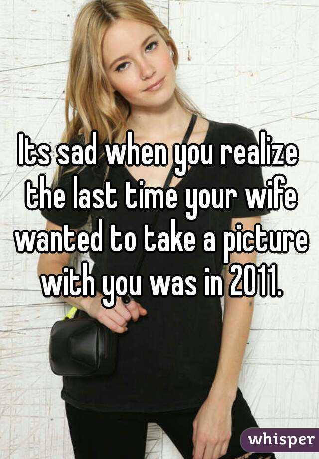 Its sad when you realize the last time your wife wanted to take a picture with you was in 2011.