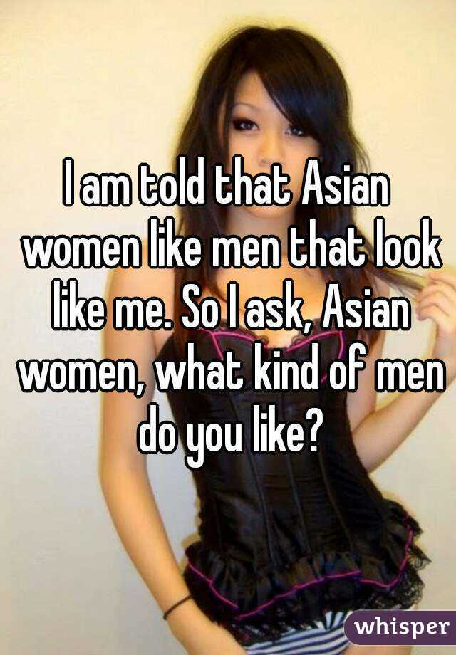 I am told that Asian women like men that look like me. So I ask, Asian women, what kind of men do you like?