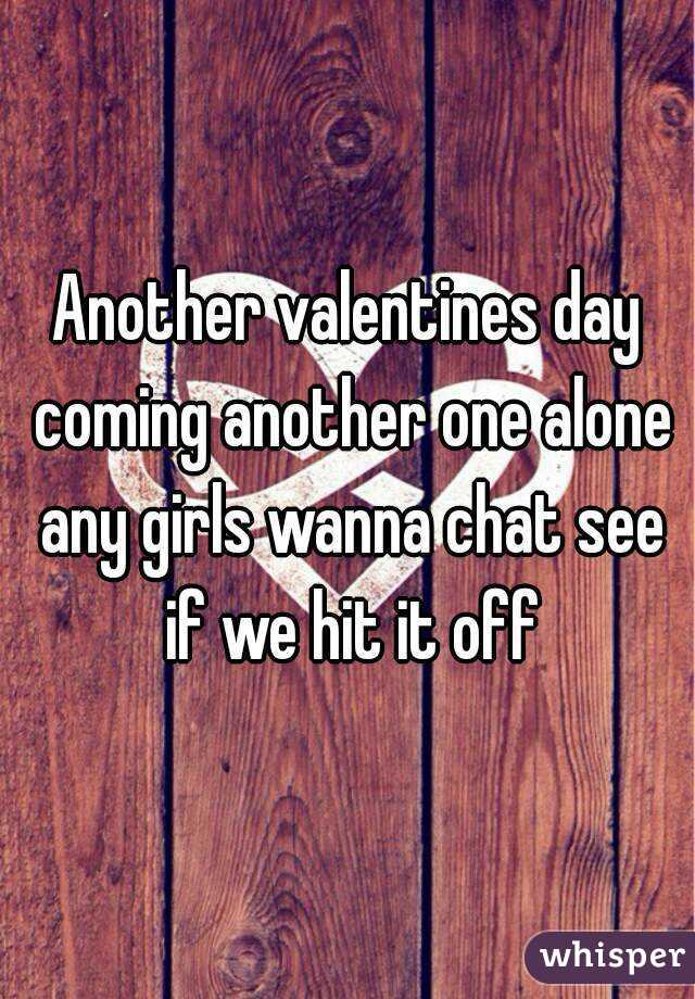 Another valentines day coming another one alone any girls wanna chat see if we hit it off