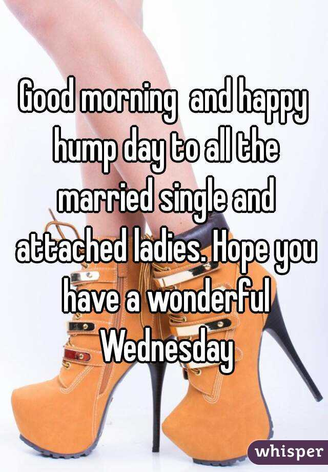 Good morning  and happy hump day to all the married single and attached ladies. Hope you have a wonderful Wednesday