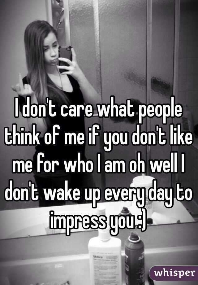 I don't care what people think of me if you don't like me for who I am oh well I don't wake up every day to impress you :)