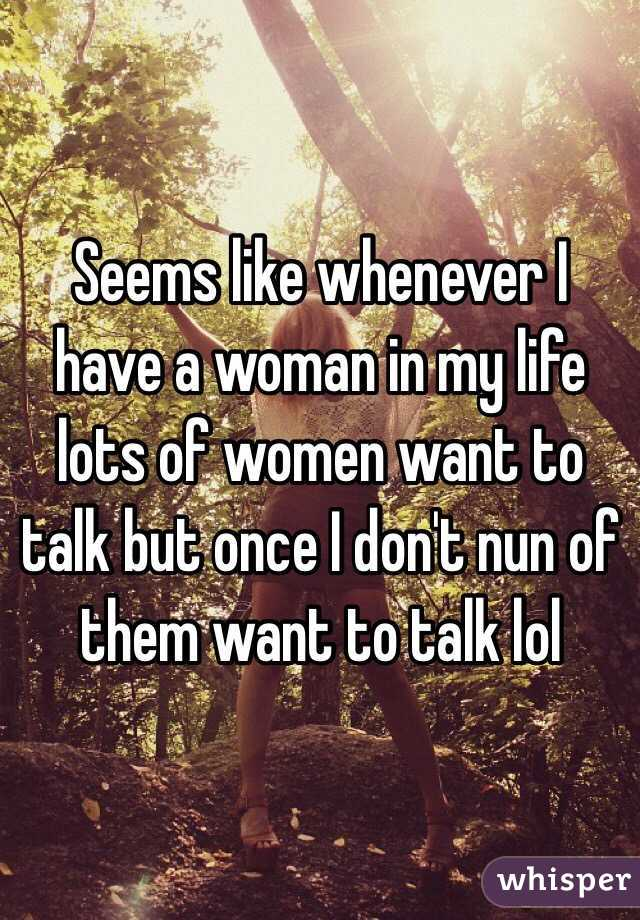 Seems like whenever I have a woman in my life lots of women want to talk but once I don't nun of them want to talk lol