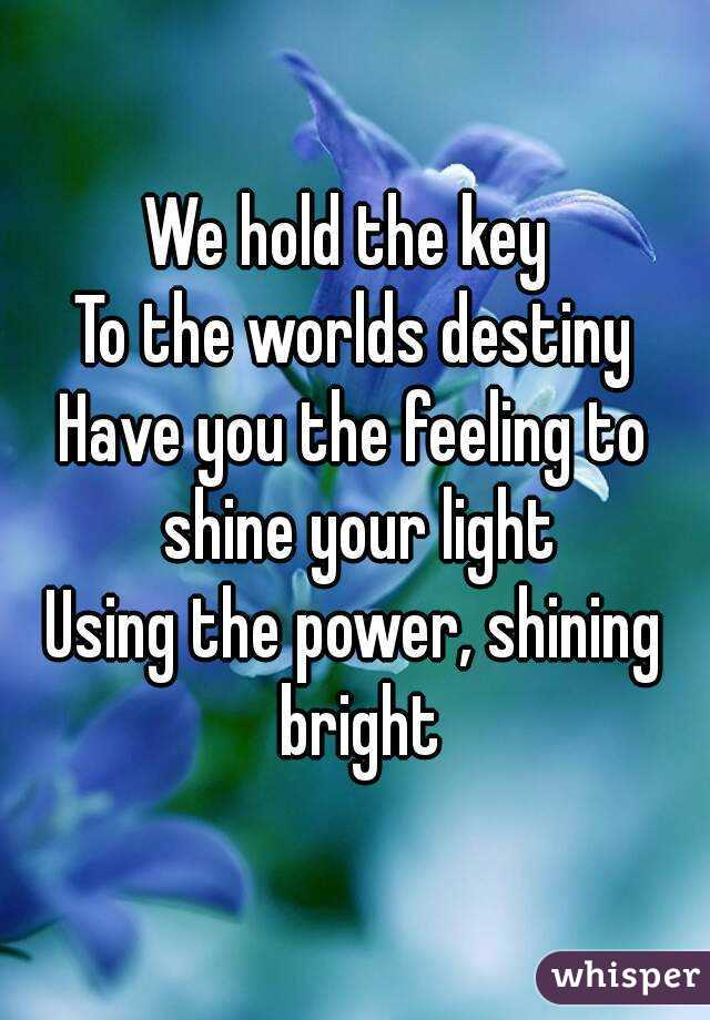 We hold the key  To the worlds destiny Have you the feeling to shine your light Using the power, shining bright
