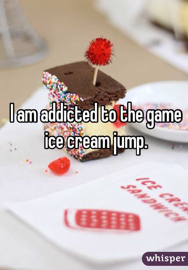 I am addicted to the game  ice cream jump.