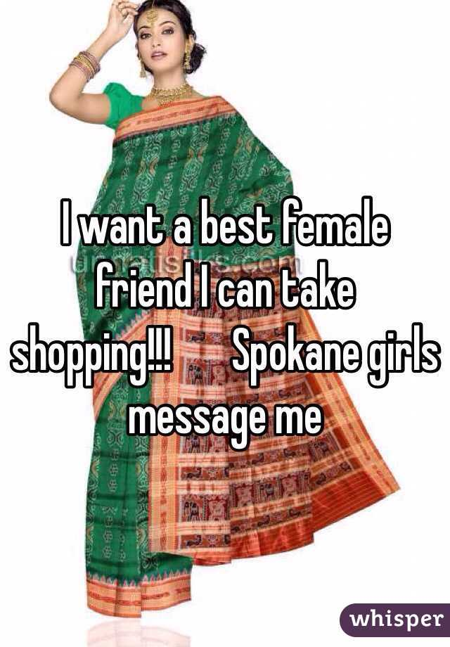 I want a best female friend I can take shopping!!! ️Spokane girls message me