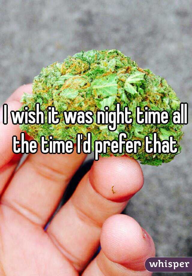 I wish it was night time all the time I'd prefer that