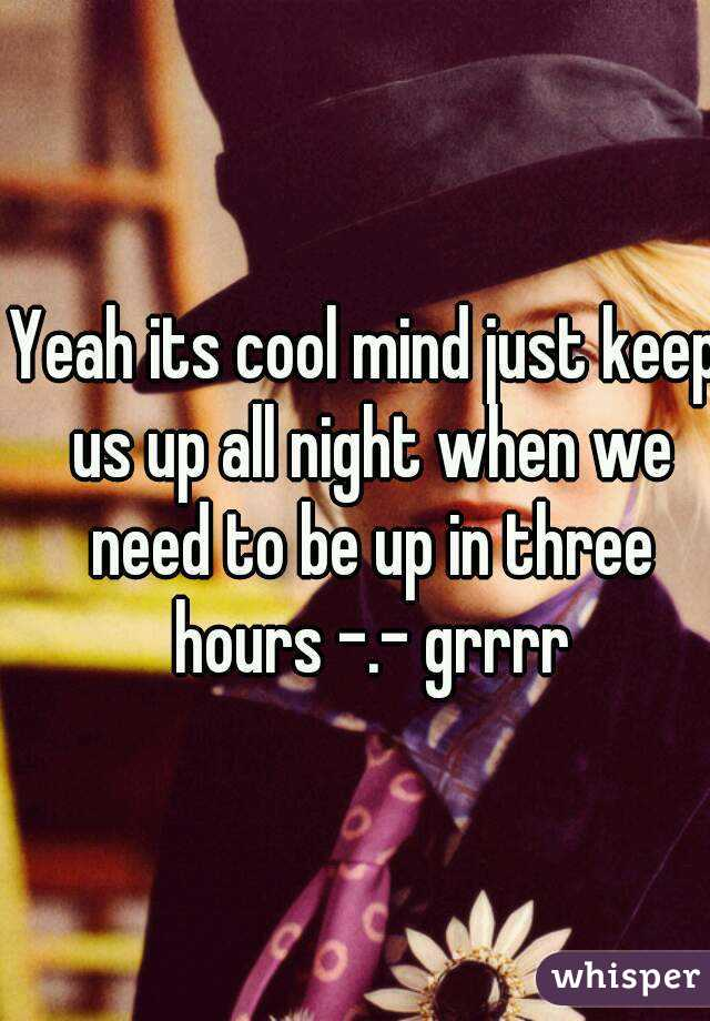Yeah its cool mind just keep us up all night when we need to be up in three hours -.- grrrr